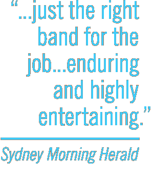 Just the right band for the job...Enduring and highly entertaining. -Sydney Morning Herald